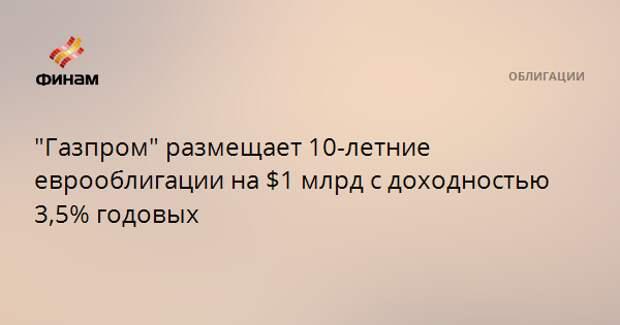 """""""Газпром"""" размещает 10-летние еврооблигации на $1 млрд с доходностью 3,5% годовых"""