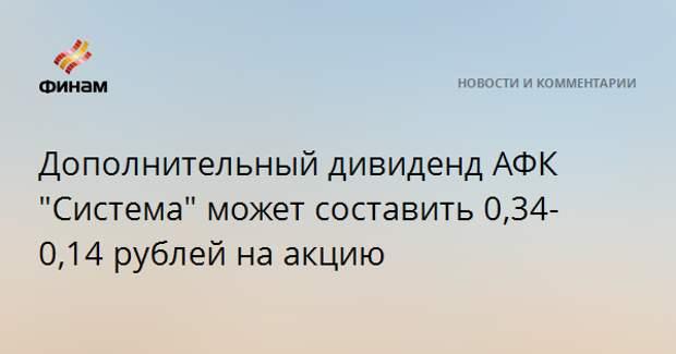 """Дополнительный дивиденд АФК """"Система"""" может составить 0,34-0,14 рубля на акцию"""
