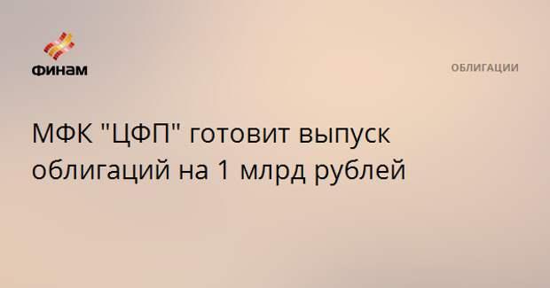 """МФК """"ЦФП"""" готовит выпуск облигаций на 1 млрд рублей"""