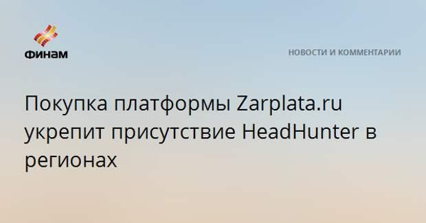 Покупка платформы Zarplata.ru укрепит присутствие HeadHunter в регионах