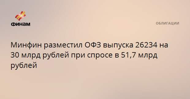 Минфин разместил ОФЗ выпуска 26234 на 30 млрд рублей при спросе в 51,7 млрд рублей