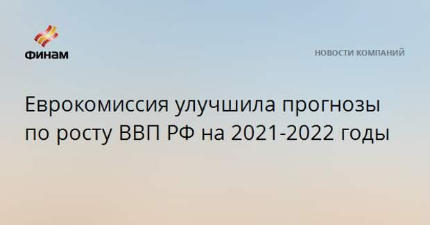 Еврокомиссия улучшила прогнозы по росту ВВП РФ на 2021-2022 годы