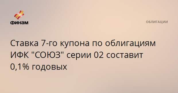 """Ставка 7-го купона по облигациям ИФК """"СОЮЗ"""" серии 02 составит 0,1% годовых"""
