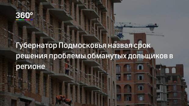 Губернатор Подмосковья назвал срок решения проблемы обманутых дольщиков в регионе