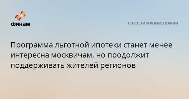 Программа льготной ипотеки станет менее интересна москвичам, но продолжит поддерживать жителей регионов