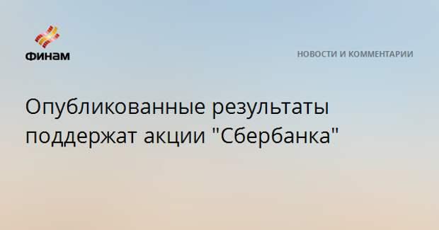 """Опубликованные результаты поддержат акции """"Сбербанка"""""""
