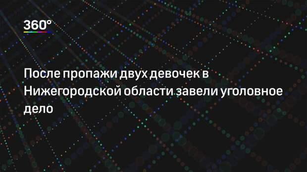 После пропажи двух девочек в Нижегородской области завели уголовное дело