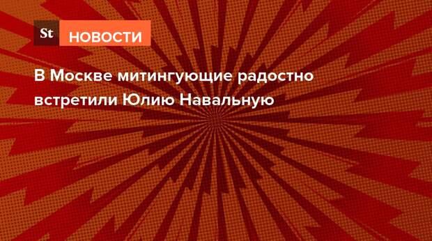 В Москве митингующие радостно встретили Юлию Навальную