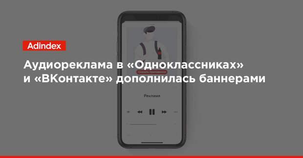 Аудиореклама в «Одноклассниках» и «ВКонтакте» дополнилась баннерами
