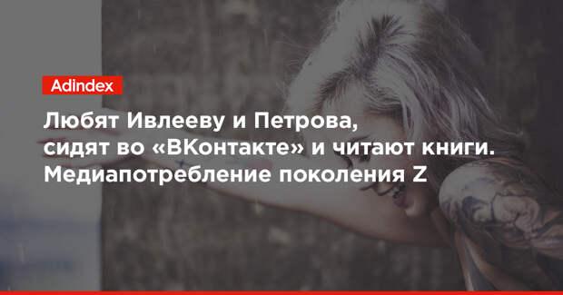 Любят Ивлееву и Петрова, сидят во «ВКонтакте» и читают книги. Медиапотребление поколения Z
