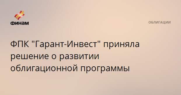 """ФПК """"Гарант-Инвест"""" приняла решение о развитии облигационной программы"""