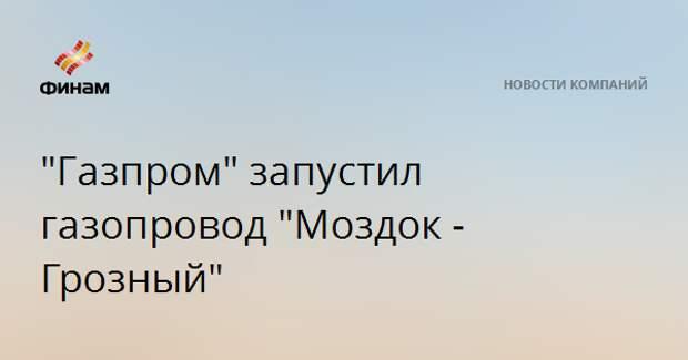 """""""Газпром"""" запустил газопровод """"Моздок - Грозный"""""""