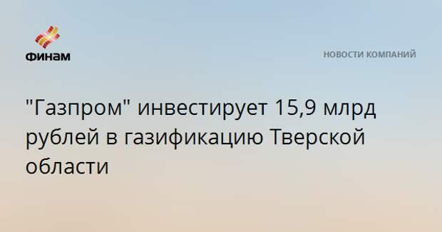 """""""Газпром"""" инвестирует 15,9 млрд рублей в газификацию Тверской области"""