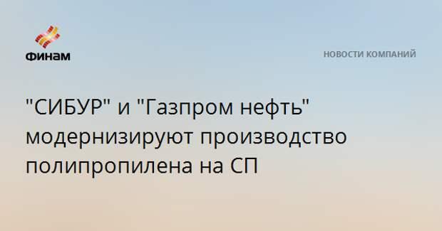 """""""СИБУР"""" и """"Газпром нефть"""" модернизируют производство полипропилена на СП"""
