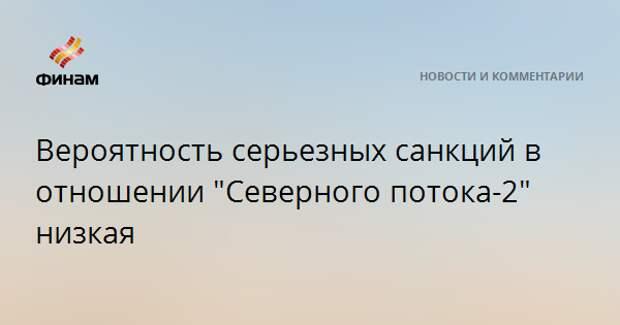 """Вероятность серьезных санкций в отношении """"Северного потока-2"""" низкая"""