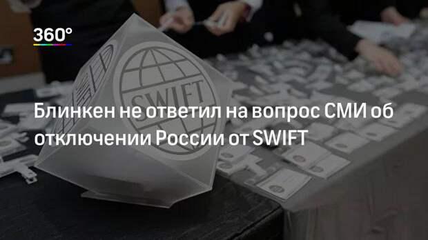 Блинкен не ответил на вопрос СМИ об отключении России от SWIFT
