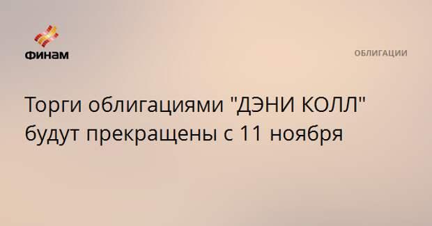 """Торги облигациями """"ДЭНИ КОЛЛ"""" будут прекращены с 11 ноября"""