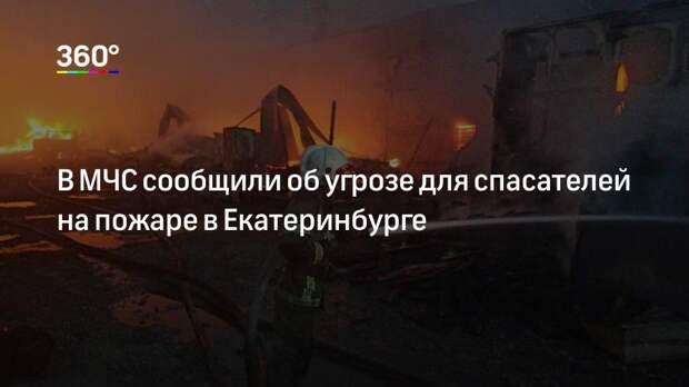 В МЧС сообщили об угрозе для спасателей на пожаре в Екатеринбурге
