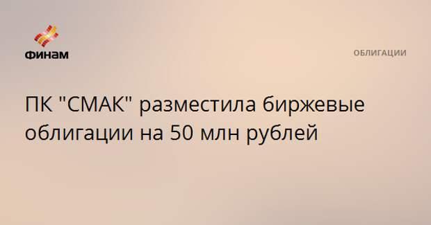 """ПК """"СМАК"""" разместила биржевые облигации на 50 млн рублей"""