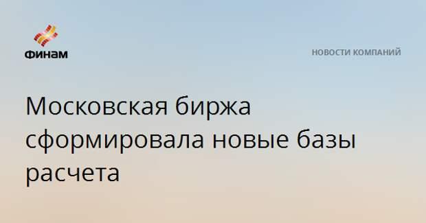 Московская биржа сформировала новые базы расчета
