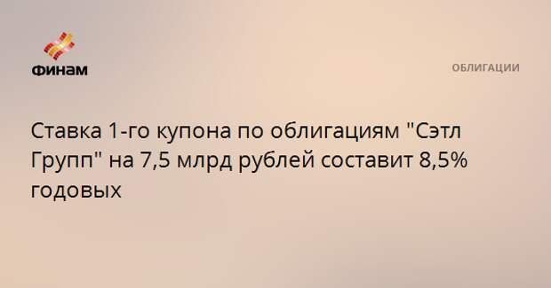 """Ставка 1-го купона по облигациям """"Сэтл Групп"""" на 7,5 млрд рублей составит 8,5% годовых"""