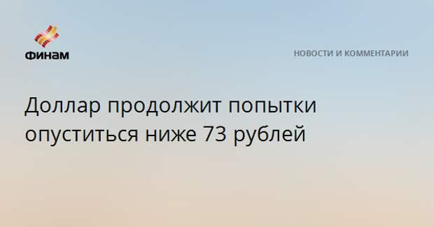 Доллар продолжит попытки опуститься ниже 73 рублей