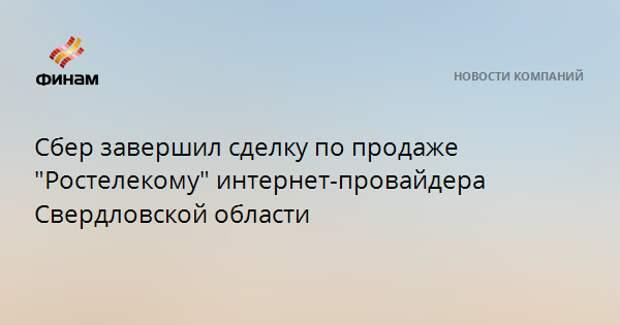 """Сбер завершил сделку по продаже """"Ростелекому"""" интернет-провайдера Свердловской области"""