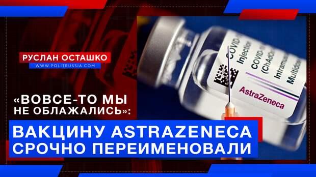 «Вовсе-то мы не облажались»: неудачную вакцину AstraZeneca срочно переименовали