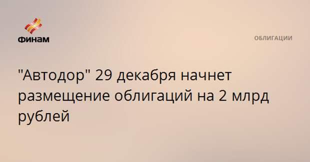 """""""Автодор"""" 29 декабря начнет размещение облигаций на 2 млрд рублей"""