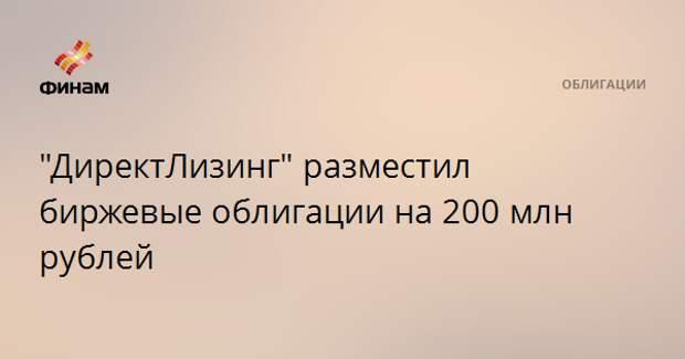 """""""ДиректЛизинг"""" разместил биржевые облигации на 200 млн рублей"""