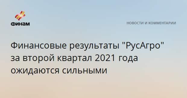 """Финансовые результаты """"РусАгро"""" за второй квартал 2021 года ожидаются сильными"""