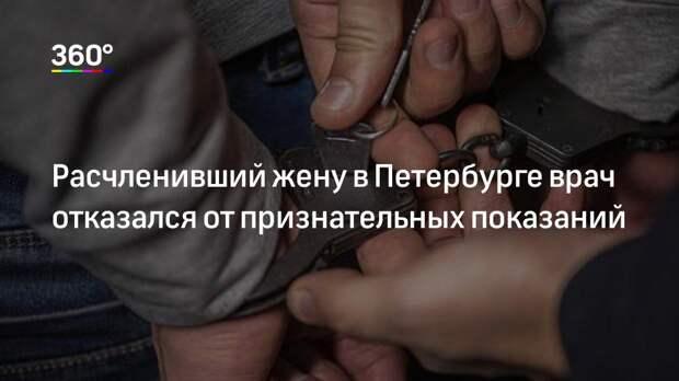 Расчленивший жену в Петербурге врач отказался от признательных показаний