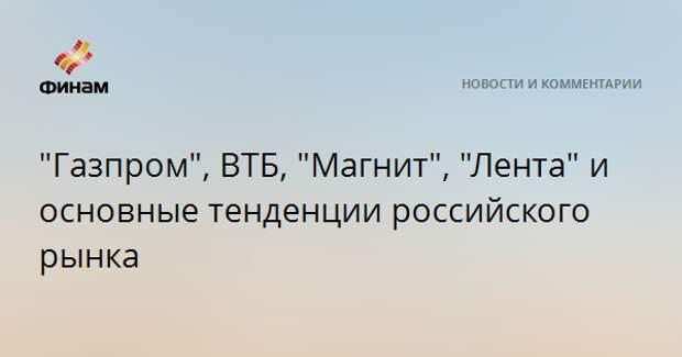 """""""Газпром"""", ВТБ, """"Магнит"""", """"Лента"""" и основные тенденции российского рынка"""