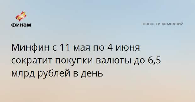Минфин с 11 мая по 4 июня сократит покупки валюты до 6,5 млрд рублей в день