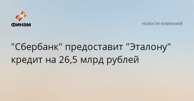 """""""Сбербанк"""" предоставит """"Эталону"""" кредит на 26,5 млрд рублей"""