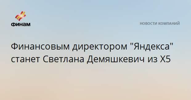 """Финансовым директором """"Яндекса"""" станет Светлана Демяшкевич из X5"""