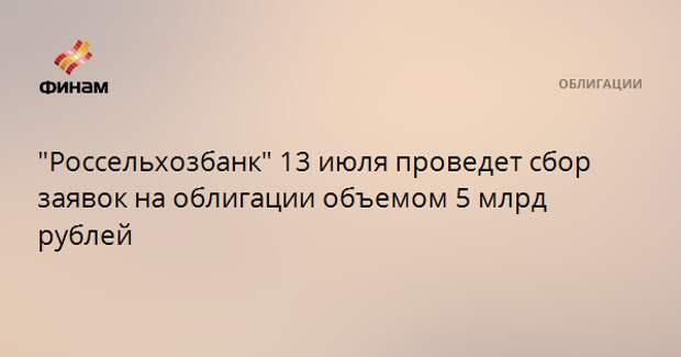 """""""Россельхозбанк"""" 13 июля проведет сбор заявок на облигации объемом 5 млрд рублей"""