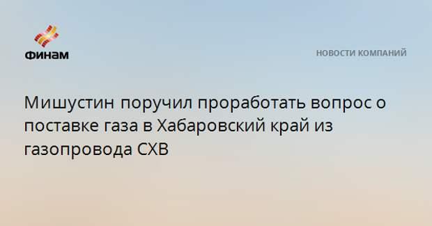 Мишустинпоручил проработать вопрос о поставке газа в Хабаровский край из газопровода СХВ