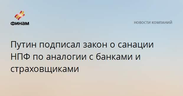 Путин подписал закон о санации НПФ по аналогии с банками и страховщиками