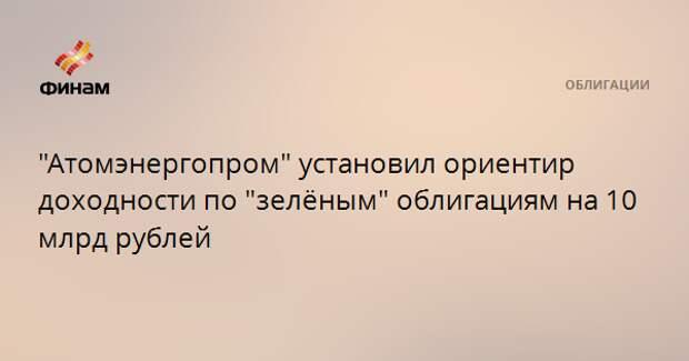 """""""Атомэнергопром"""" установил ориентир доходности по """"зелёным"""" облигациям на 10 млрд рублей"""