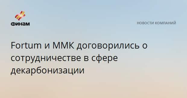 Fortum и ММК договорились о сотрудничестве в сфере декарбонизации