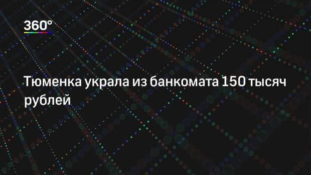Тюменка украла из банкомата 150 тысяч рублей