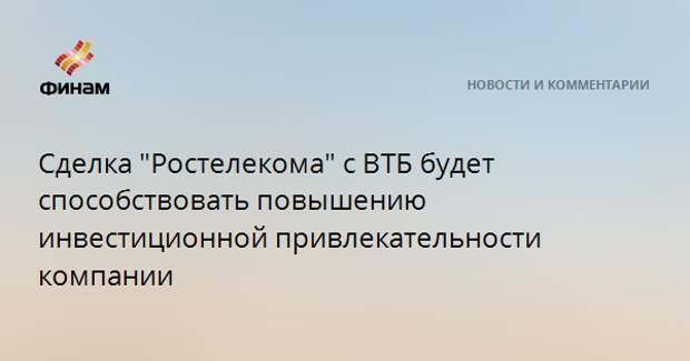 """Сделка """"Ростелекома"""" с ВТБ будет способствовать повышению инвестиционной привлекательности компании"""