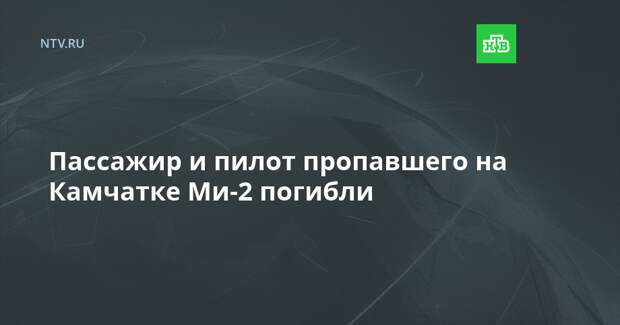 Пассажир и пилот пропавшего на Камчатке Ми-2 погибли