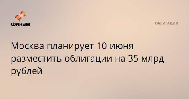 Москва планирует 10 июня разместить облигации на 35 млрд рублей