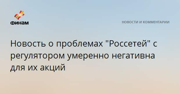 """Новость о проблемах """"Россетей"""" с регулятором умеренно негативна для их акций"""
