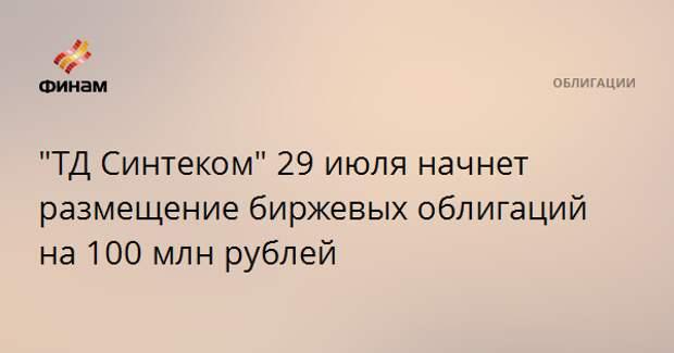 """""""ТД Синтеком"""" 29 июля начнет размещение биржевых облигаций на 100 млн рублей"""