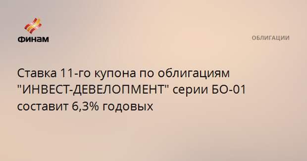 """Ставка 11-го купона по облигациям """"ИНВЕСТ-ДЕВЕЛОПМЕНТ"""" серии БО-01 составит 6,3% годовых"""