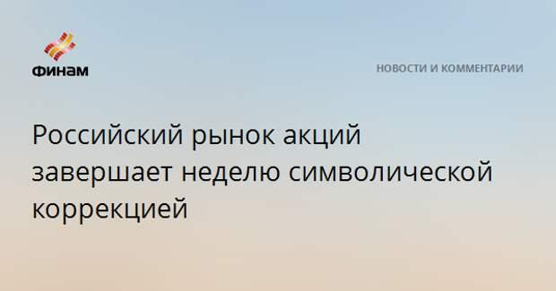 Российский рынок акций завершает неделю символической коррекцией