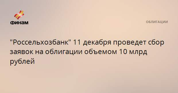 """""""Россельхозбанк"""" 11 декабря проведет сбор заявок на облигации объемом 10 млрд рублей"""